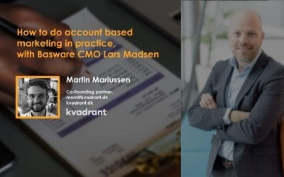 ★ HOW TO DO ACCOUNT BASED MARKETING IN PRACTICE, WITH BASWARE CMO, LARS MADSEN ★